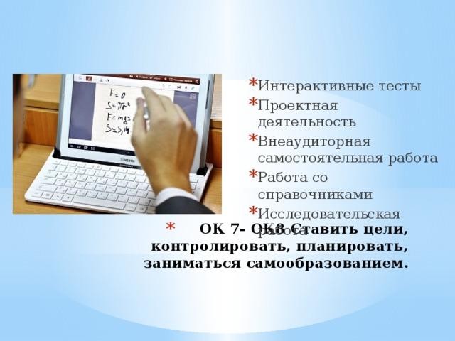 Интерактивные тесты Проектная деятельность Внеаудиторная самостоятельная работа Работа со справочниками Исследовательская работа ОК 7- ОК8 Ставить цели, контролировать, планировать, заниматься самообразованием.