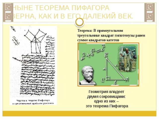 ПИФАГОРЕЙСКАЯ ШКОЛА О Пифагор в молодости для изучения наук жрецов путешествовал по Египту, жил также в Вавилоне, где имел возможность в течение 12 лет изучать астрологию и астрономию у халдейских жрецов. После Вавилона переселился в Южную Италию, а потом в Сицилию, где организовал пифагорейскую школу, которая внесла ценный вклад в развитие математики и астрономии. Теорема Пифагора входит во все курсы элементарной геометрии как одна из основных теорем.. Доказанная Пифагором знаменитая теорема носит его имя. Трудно найти человека, у которого имя Пифагора не ассоциировалось бы с теоремой Пифагора. Даже те, кто в своей жизни далек от математики, продолжают сохранять воспоминания о «пифагоровых штанах» - квадрате на гипотенузе, равновеликом двум квадратам на катета х Рафаэль Санти. Пифагор (деталь Афинской школы)