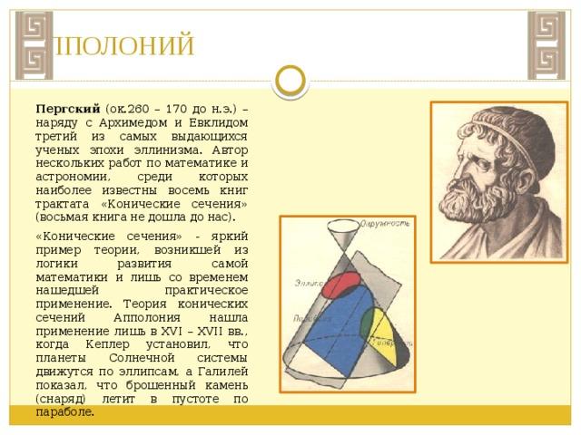 ЕВКЛИД Евклид (ок. 365 – ок.300 до н.э.). История почти не сохранила сведений о жизни и деятельности ученого. Известно лишь, что он написал ряд книг по математике, физике, астрономии. До нас дошли «Феномены» (сферическая астрономия), «оптика (учение о перспективе)», «Сечение канона» (теория музыки) и всемирно известные «Начала».В тринадцати книгах «начал» Евклид подвел итог за 350-летний период в развитии античной математики и заложил логический фундамент ее дальнейшего прогресса. Книга «Начала» стали высшим образцом построения научных теорий. Геометрия Евклида строилась и в течение длительного промежутка времени трактовалась как теория, непосредственно описывающая свойства реального физического пространства. В знаменитом сочинении Евклида были систематизированы основные известные в то время геометрические сведения, был развит аксиоматический подход к построению геометрии.