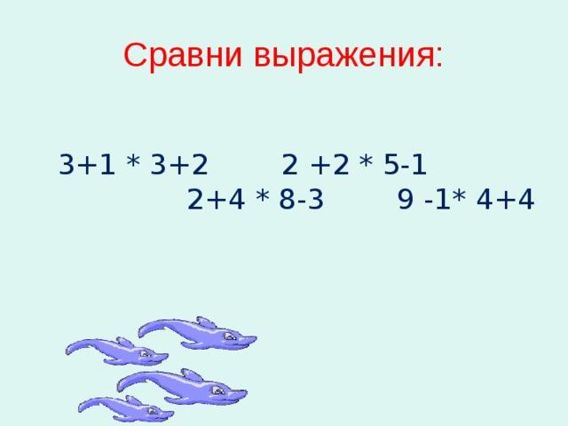 Сравни выражения:  3+1 * 3+2 2 +2 * 5-1 2+4 * 8-3 9 -1* 4+4