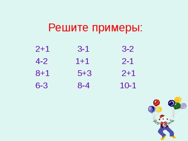 Решите примеры:  2+1 3-1 3-2  4-2 1+1 2-1  8+1 5+3 2+1  6-3 8-4 10-1