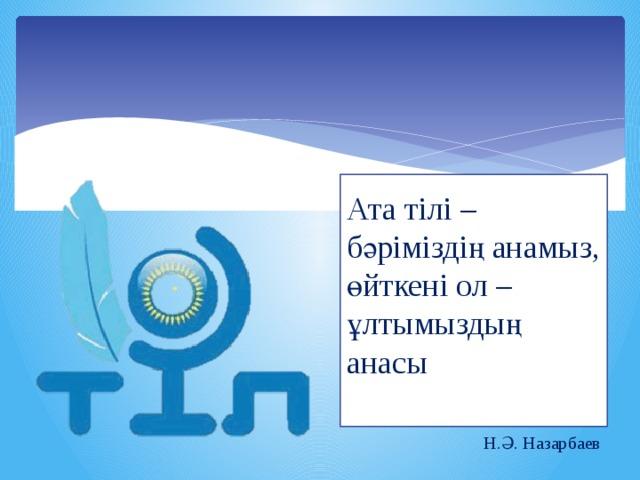 Ата тілі – бәріміздің анамыз, өйткені ол – ұлтымыздың анасы  Н.Ә. Назарбаев
