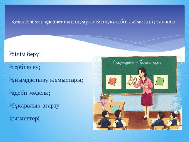 Қазақ тілі мен әдебиет пәнінің мұғалімінің к әсіби қызметінің саласы: