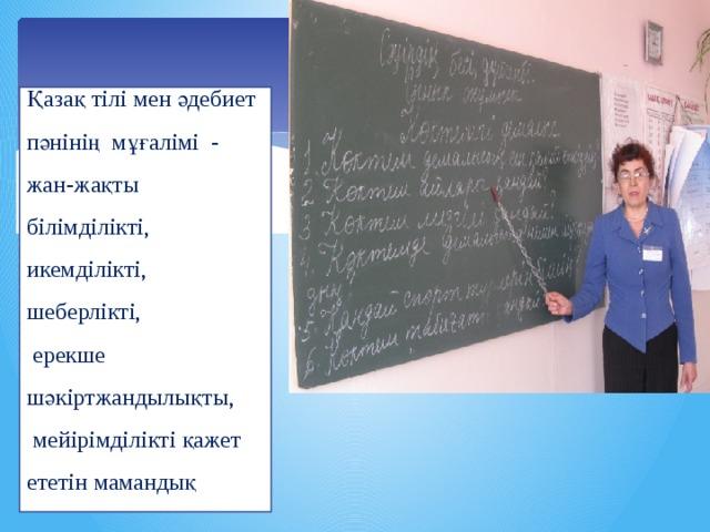 Қазақ тілі мен әдебиет пәнінің мұғалімі - жан-жақты білімділікті, икемділікті, шеберлікті,  ерекше шәкіртжандылықты,  мейірімділікті қажет ететін мамандық