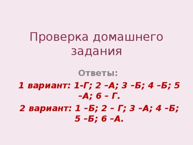 Проверка домашнего задания Ответы: 1 вариант: 1-Г; 2 –А; 3 –Б; 4 –Б; 5 –А; 6 – Г. 2 вариант: 1 –Б; 2 – Г; 3 –А; 4 –Б; 5 –Б; 6 –А.
