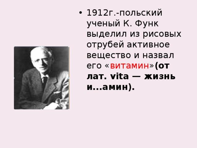 1912г.-польский ученый К. Функ выделил из рисовых отрубей активное вещество и назвал его « витамин » (от лат. vita — жизнь и...амин).
