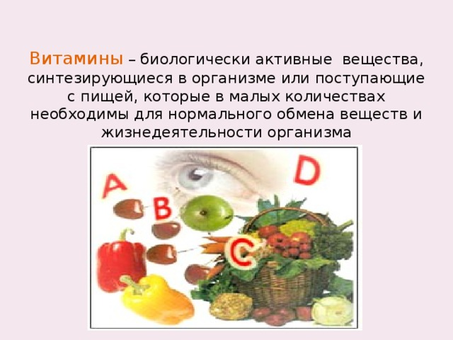 Витамины – биологически активные вещества, синтезирующиеся в организме или поступающие с пищей, которые в малых количествах необходимы для нормального обмена веществ и жизнедеятельности организма