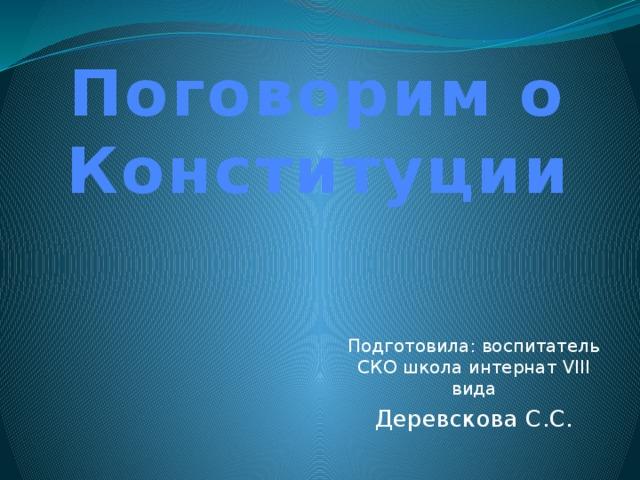 Поговорим о Конституции Подготовила: воспитатель СКО школа интернат VIII вида Деревскова С.С.