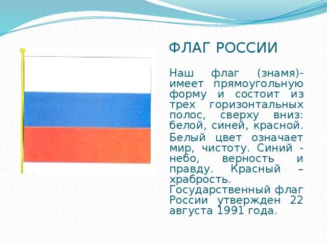 Флаг россии Наш флаг (знамя)-имеет прямоугольную форму и состоит из трех горизонтальных полос, сверху вниз: белой, синей, красной. Белый цвет означает мир, чистоту. Синий - небо, верность и правду. Красный – храбрость. Государственный флаг России утвержден 22 августа 1991 года.