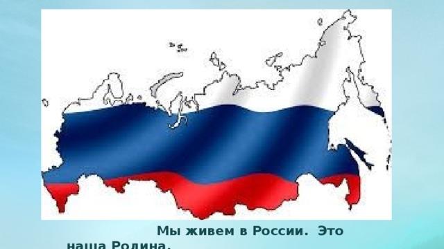 Мы живем в России. Это наша Родина.