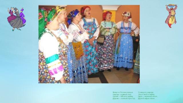 Живут в России разные У каждого народа Народы с давних пор. Язык свой и наряд. Одним – тайга по нраву, Один – черкеску носит, Другим – степной простор. Другой надел халат.