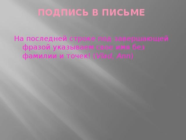 ПОДПИСЬ В ПИСЬМЕ   На последней строке под завершающей фразой указываем свое имя без фамилии и точек! ( Vlad,Ann )
