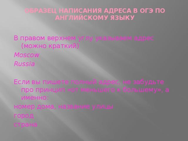 ОБРАЗЕЦ НАПИСАНИЯ АДРЕСА В ОГЭ ПО АНГЛИЙСКОМУ ЯЗЫКУ   В правом верхнем углу указываем адрес (можно краткий) Moscow Russia Если вы пишете полный адрес, не забудьте про принцип «от меньшего к большему», а именно: номер дома, название улицы город страна