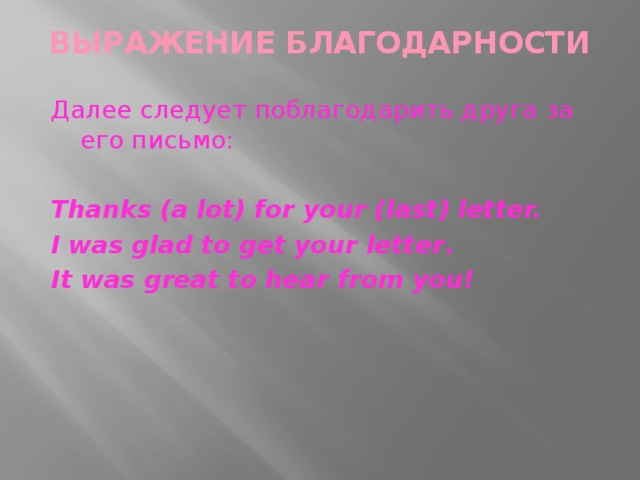 ВЫРАЖЕНИе БЛАГОДАРНОСТИ   Далее следует поблагодарить друга за его письмо: Thanks (a lot) for your (last) letter. I was glad to get your letter . It was great to hear from you!
