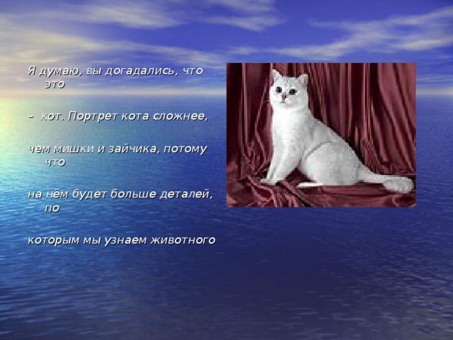 Я думаю, вы догадались, что это  – кот. Портрет кота сложнее,  чем мишки и зайчика, потому что  на нём будет больше деталей, по  которым мы узнаем животного