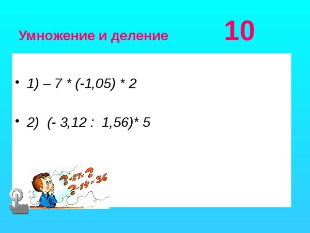Умножение и деление 10  1) – 7 * (-1,05) * 2