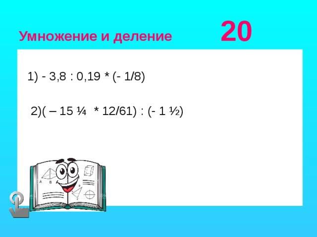 Умножение и деление 20  1) - 3,8 : 0,19 * (- 1/8)  2)( – 15 ¼ * 12/61) : (- 1 ½)
