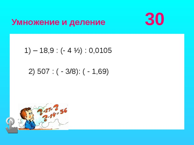 Умножение и деление 30  1) – 18,9 : (- 4 ½) : 0,0105  2) 507 : ( - 3/8): ( - 1,69)