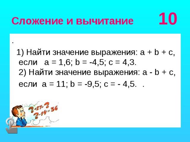 Сложение и вычитание 10 .  1) Найти значение выражения: a + b + c, если a = 1,6; b = -4,5; c = 4,3.  2) Найти значение выражения: a - b + c,  если a = 11; b = -9,5; c = - 4,5.  .