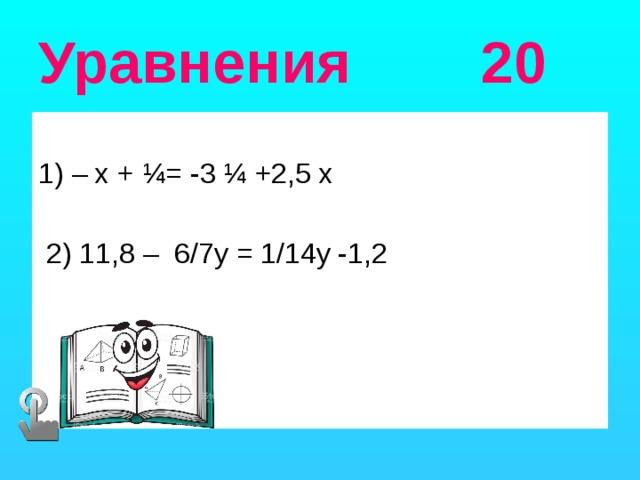 Уравнения 20 1) – х + ¼= -3 ¼ +2,5 х  2) 11,8 – 6/7у = 1/14у -1,2