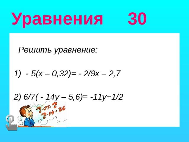 Уравнения 30  Решить уравнение:   1) - 5(х – 0,32)= - 2/9х – 2,7   2) 6/7( - 14у – 5,6)= -11у+1/2