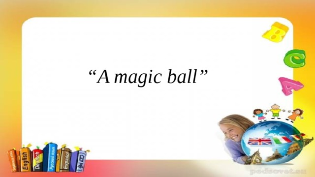 """ A magic ball"""