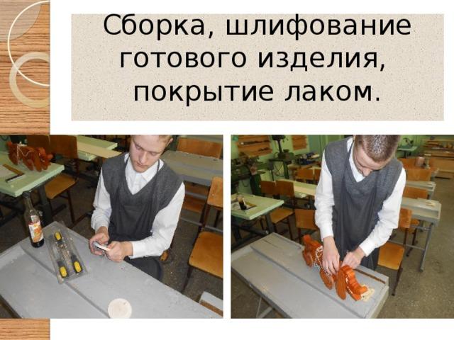 Сборка, шлифование  готового изделия, покрытие лаком.