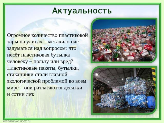 Актуальность Огромное количество пластиковой тары на улицах заставило нас задуматься над вопросом: что несёт пластиковая бутылка человеку – пользу или вред? Пластиковые пакеты, бутылки, стаканчики стали главной экологической проблемой вовсем мире – они разлагаются десятки исотни лет.