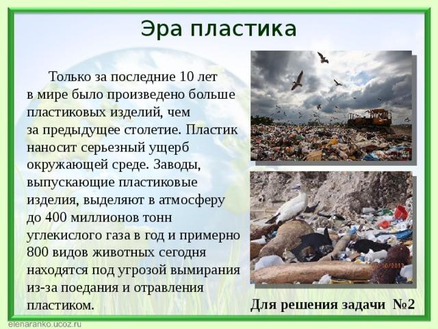 Эра пластика Только запоследние 10 лет вмире было произведено больше пластиковых изделий, чем запредыдущее столетие. Пластик наносит серьезный ущерб окружающей среде. Заводы, выпускающие пластиковые изделия, выделяют ватмосферу до400 миллионов тонн углекислого газа вгод ипримерно 800 видов животных сегодня находятся подугрозой вымирания из-за поедания иотравления пластиком.    Для решения задачи №2