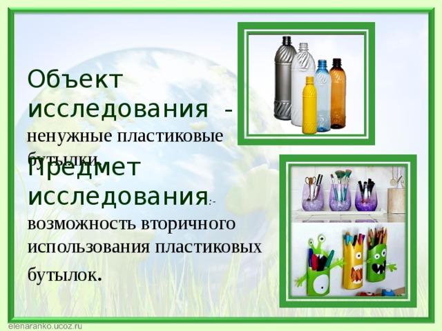 Объект исследования - ненужные пластиковые бутылки.   Предмет исследования :-  возможность вторичного использования пластиковых бутылок .