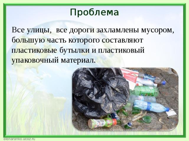 Проблема Все улицы, все дороги захламлены мусором, большую часть которого составляют пластиковые бутылки и пластиковый упаковочный материал.