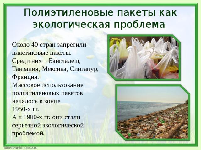 Полиэтиленовые пакеты как экологическая проблема Около 40 стран запретили пластиковые пакеты. Среди них – Бангладеш, Танзания, Мексика, Сингапур, Франция. Массовое использование полиэтиленовых пакетов началось в конце 1950-х гг. А к 1980-х гг. они стали серьезной экологической проблемой.