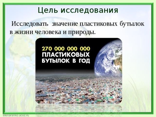 Цель исследования  Исследовать значение пластиковых бутылок в жизни человека и природы.
