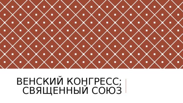ВЕНСКИЙ КОНГРЕСС;  СВЯЩЕННЫЙ СОЮЗ