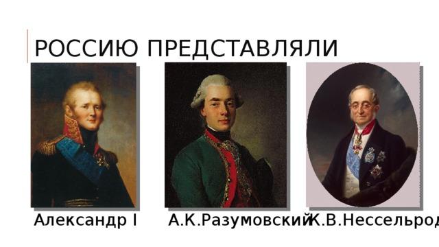 РОССИЮ ПРЕДСТАВЛЯЛИ Александр I А.К.Разумовский К.В.Нессельроде