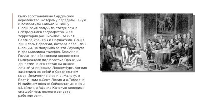 было восстановлено Сардинское королевство, которому передали Геную и возвратили Савойю и Ниццу. Швейцария получила статус вечно нейтрального государства, и ее территория расширилась за счет Валлиса, Женевы и Нефшателя. Дания лишилась Норвегии, которая перешла к Швеции, но получила за это Лауэнбург и два миллиона талеров. Бельгия и Голландия образовали королевство Нидерландов под властью Оранский династии; в его состав на основе личной унии вошел Люксембург. Англия закрепила за собой в Средиземном море Ионические о-ва и о. Мальту, в Вест-Индии о.Сент-Люсия и о.Тобаго, в Индийском океане Сейшельские о-ва и о.Цейлон, в Африке Капскую колонию; она добилась полного запрета работорговли.