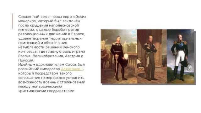 Священный союз – союз европейских монархов, который был заключён после крушения наполеоновской империи, с целью борьбы против революционных движений в Европе, удовлетворения территориальных притязаний и обеспечения незыблемости решений Венского конгресса, где главную роль играли Россия, Великобритания, Австрия и Пруссия.  Идейным вдохновителем Союза был российский император Александр I , который посредством такого соглашения намеревался устранить возможность военных столкновений между монархическими христианскими государствами.