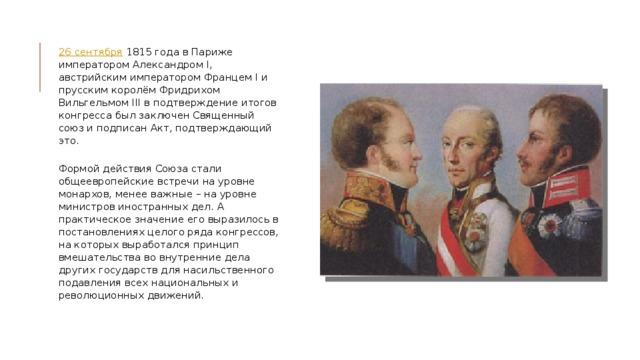 26 сентября 1815 года в Париже императором Александром I, австрийским императором Францем I и прусским королём Фридрихом Вильгельмом III в подтверждение итогов конгресса был заключен Священный союз и подписан Акт, подтверждающий это.   Формой действия Союза стали общеевропейские встречи на уровне монархов, менее важные – на уровне министров иностранных дел. А практическое значение его выразилось в постановлениях целого ряда конгрессов, на которых выработался принцип вмешательства во внутренние дела других государств для насильственного подавления всех национальных и революционных движений.