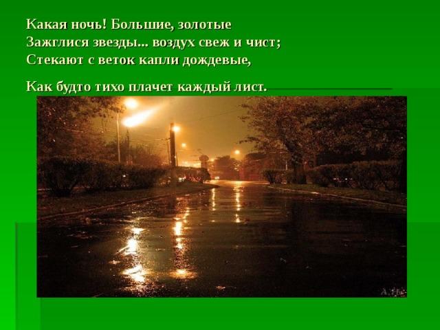 Какая ночь! Большие, золотые  Зажглися звезды... воздух свеж и чист;  Стекают с веток капли дождевые,  Как будто тихо плачет каждый лист.