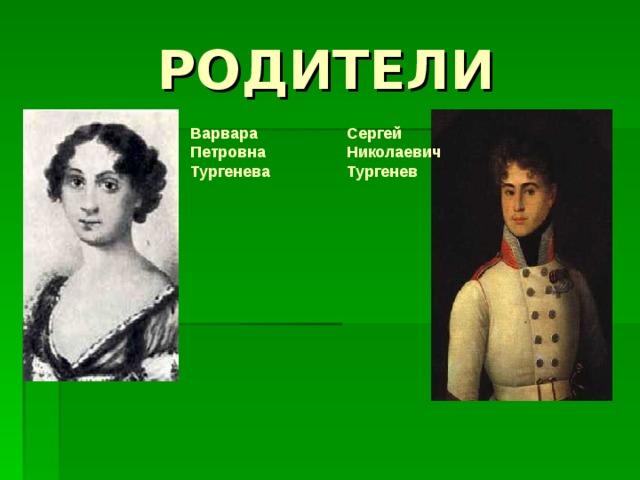 РОДИТЕЛИ Варвара Петровна Тургенева Сергей Николаевич Тургенев