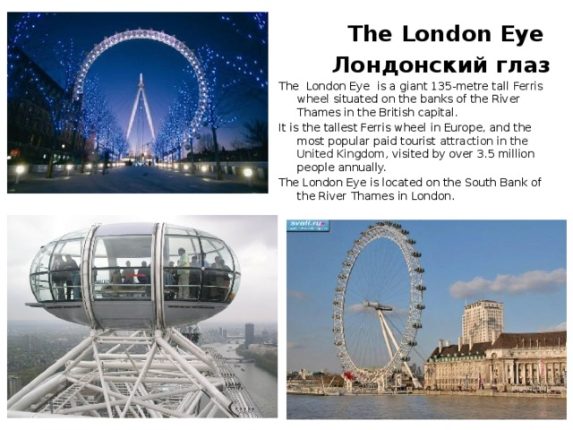 The London Eye  Лондонский глаз The London Eye is a giant 135-metre tall Ferris wheel situated on the banks of the River Thames in the British capital. It is the tallest Ferris wheel in Europe, and the most popular paid tourist attraction in the United Kingdom , visited by over 3.5million people annually. The London Eye is located on the South Bank of the River Thames in London.