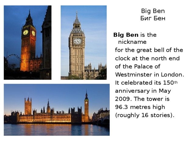 Big Ben  Биг Бен Big Ben is the nickname  for the great bell of the  clock at the north end  of the Palace of  Westminster in London.  It celebrated its 150 th  anniversary in May  2009. The tower is  96.3metres high  (roughly 16 stories).