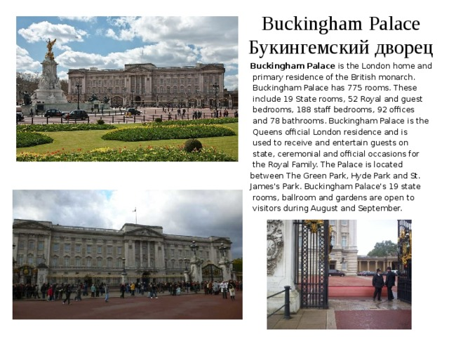 Buckingham Palace  Букингемский дворец Buckingham Palace is the London home and  primary residence of the British monarch.  Buckingham Palace has 775 rooms. These  include 19 State rooms, 52 Royal and guest  bedrooms, 188 staff bedrooms, 92 offices  and 78 bathrooms. Buckingham Palace is the  Queens official London residence and is  used to receive and entertain guests on  state, ceremonial and official occasions for  the Royal Family. The Palace is located between The Green Park, Hyde Park and St. James's Park. Buckingham Palace's 19 state  rooms, ballroom and gardens are open to  visitors during August and September.