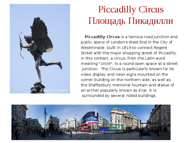 Piccadilly Circus  Площадь Пикадилли  Piccadilly Circus is a famous road junction and public space of London's West End in the City of Westminster, built in 1819 to connect Regent Street with the major shopping street of Piccadilly. In this context, a circus, from the Latin word meaning