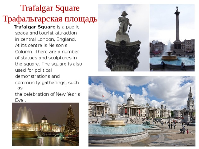 Trafalgar Square  Трафальгарская площадь Trafalgar Square is a public  space and tourist attraction  in central London, England.  At its centre is Nelson's  Column. There are a number  of statues and sculptures in  the square. The square is also  used for political  demonstrations and  community gatherings, such as  the celebration of New Year's  Eve .