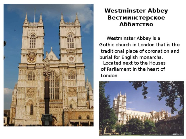 Westminster Abbey  Вестминстерское Аббатство  Westminster Abbey is a Gothic church in London that is the  traditional place of coronation and burial for English monarchs. Located next to the Houses  of Parliament in the heart of  London.
