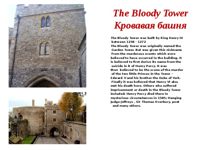 The Bloody Tower  Кровавая башня The Bloody Tower was built by King Henry III  between 1238 - 1272 The Bloody Tower was originally named the  Garden Tower. But was given this nickname  from the murderous events which were believed to have occurred in the building. It is believed to first derive its name from the  suicide in it of Henry Percy. It was then believed to be the scene of the murder  of the two little Princes in the Tower – Edward V and his brother the Duke of York.  Finally it was believed that Henry VI also met his death here. Others who suffered imprisonment or death in the Bloody Tower included: Henry Percy died there in mysterious circumstances in 1585; Hanging Judge Jeffreys , Sir Thomas Overbury, poet  and many others.