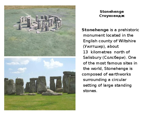 Stonehenge  Стоунхендж   Stonehenge is a prehistoriс  monument located in the  English county of Wiltshire  (Уилтшир), about  13 kilometres north of  Salisbury (Солсбери). One  of the most famous sites in  the world, Stonehenge is composed of earthworks  surrounding a circular  setting of large standing  stones.