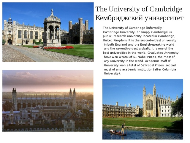 The University of Cambridge  Кембриджский университет The University of Cambridge (informally Cambridge University, or simply Cambridge) is public, research university located in Cambridge, United Kingdom. It is the second-oldest university  in both England and the English-speaking world  and the seventh-oldest globally. It is one of the best universities in the world. Graduates University  have won a total of 61 Nobel Prizes, the most of  any university in the world. Academic staff of  University won a total of 52 Nobel Prizes, second  most of any academic institution (after Columbia  University).