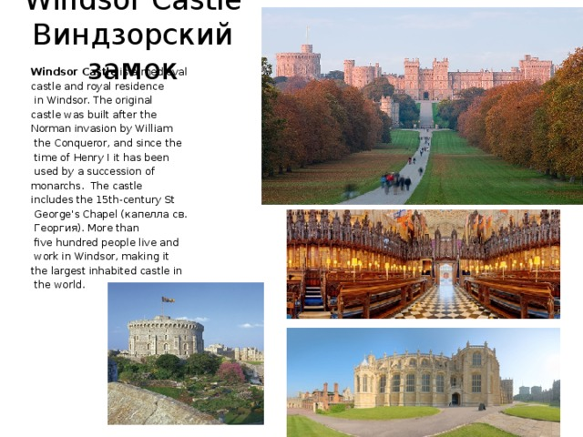Windsor Castle  Виндзорский замок Windsor Castle is a medieval castle and royal residence  in Windsor. The original castle was built after the Norman invasion by William  the Conqueror, and since the  time of Henry I it has been  used by a succession of monarchs. The castle includes the 15th-century St  George's Chapel (капелла св.  Георгия). More than  five hundred people live and  work in Windsor, making it the largest inhabited castle in  the world.